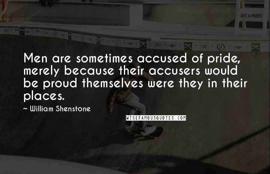 William Shenstone quotes: Men are sometimes accused of pride, merely because their accusers would be proud themselves were they in their places.