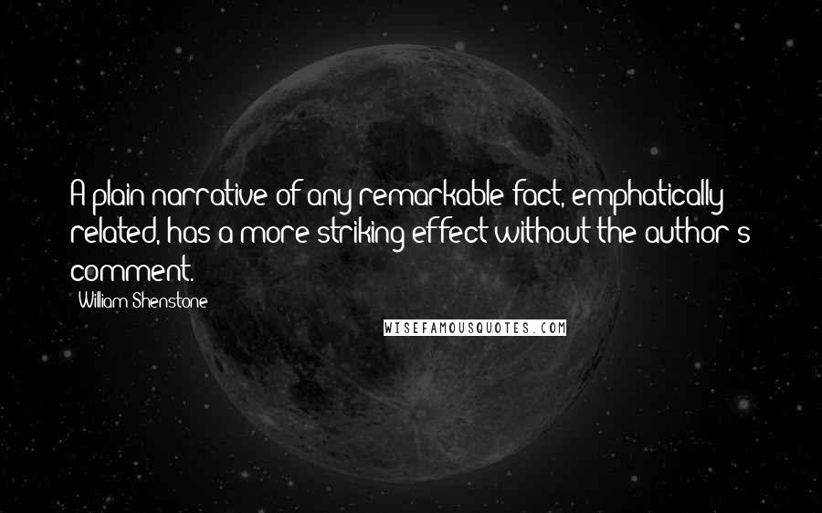 William Shenstone quotes: A plain narrative of any remarkable fact, emphatically related, has a more striking effect without the author's comment.