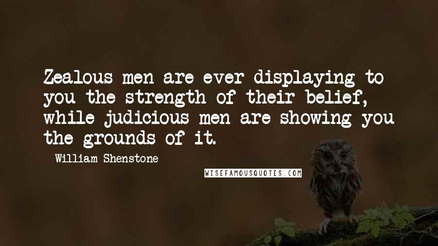 William Shenstone quotes: Zealous men are ever displaying to you the strength of their belief, while judicious men are showing you the grounds of it.