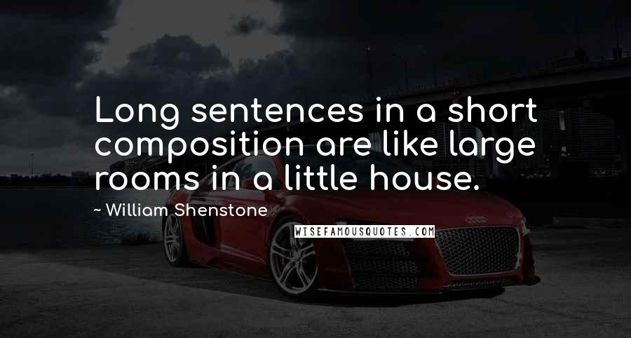William Shenstone quotes: Long sentences in a short composition are like large rooms in a little house.