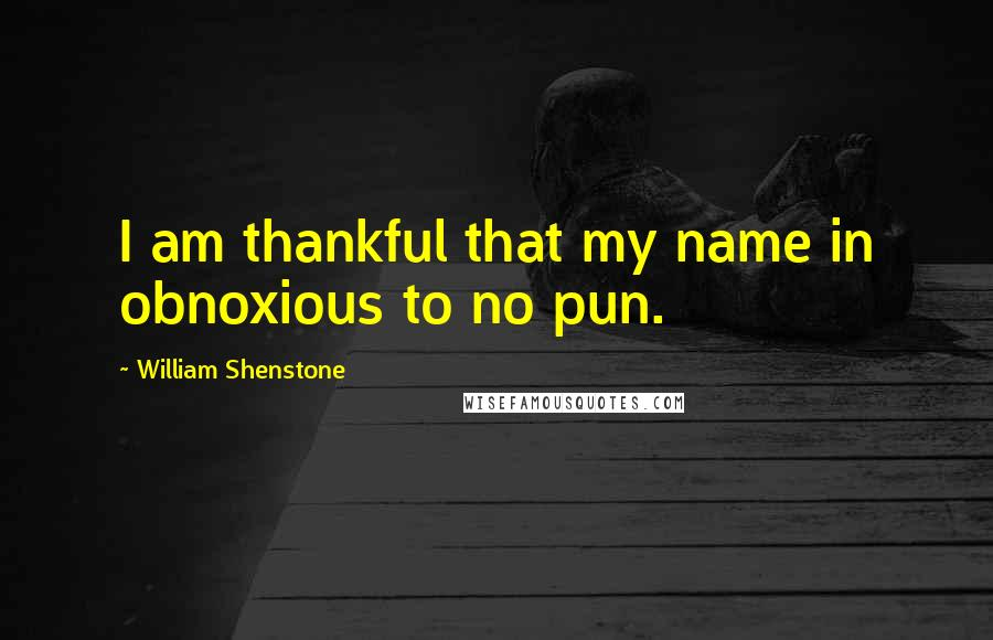 William Shenstone quotes: I am thankful that my name in obnoxious to no pun.