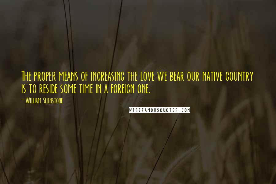 William Shenstone quotes: The proper means of increasing the love we bear our native country is to reside some time in a foreign one.