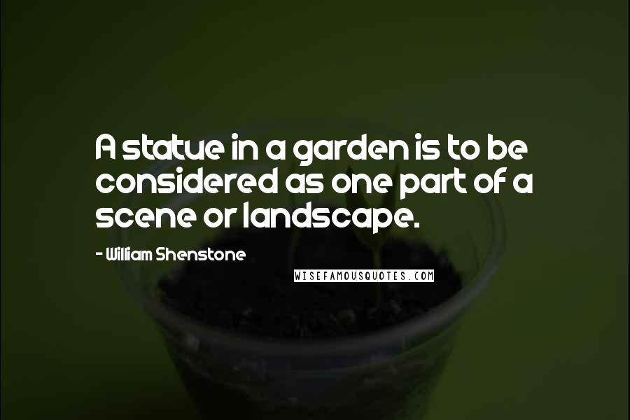 William Shenstone quotes: A statue in a garden is to be considered as one part of a scene or landscape.