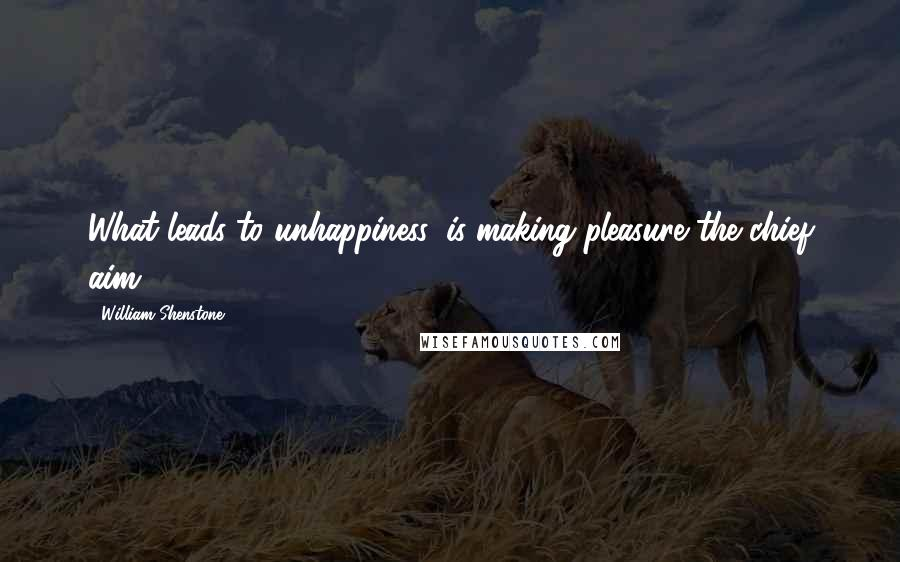 William Shenstone quotes: What leads to unhappiness, is making pleasure the chief aim.