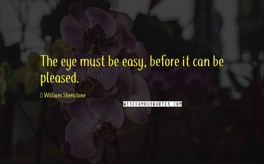 William Shenstone quotes: The eye must be easy, before it can be pleased.