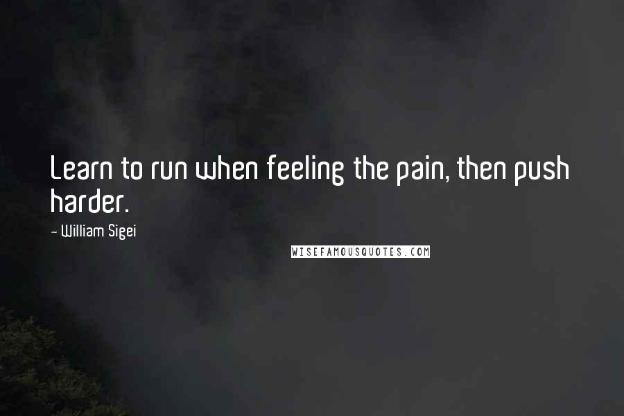 William Sigei quotes: Learn to run when feeling the pain, then push harder.