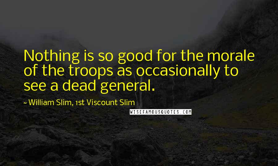 William Slim, 1st Viscount Slim quotes: Nothing is so good for the morale of the troops as occasionally to see a dead general.