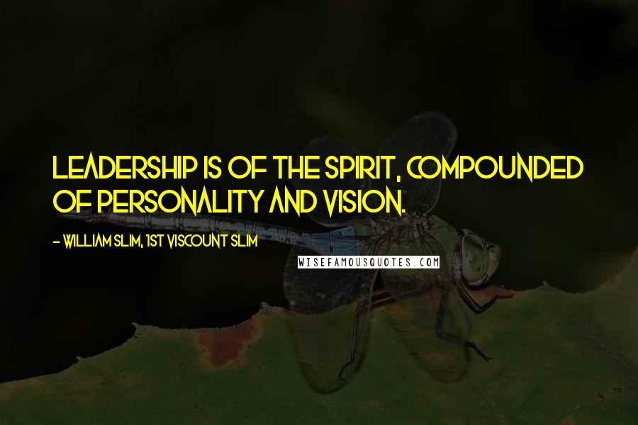 William Slim, 1st Viscount Slim quotes: Leadership is of the spirit, compounded of personality and vision.
