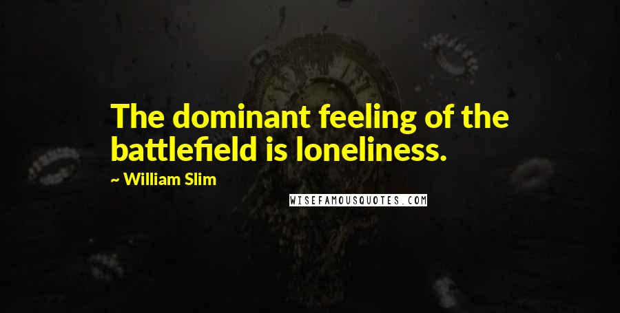 William Slim quotes: The dominant feeling of the battlefield is loneliness.