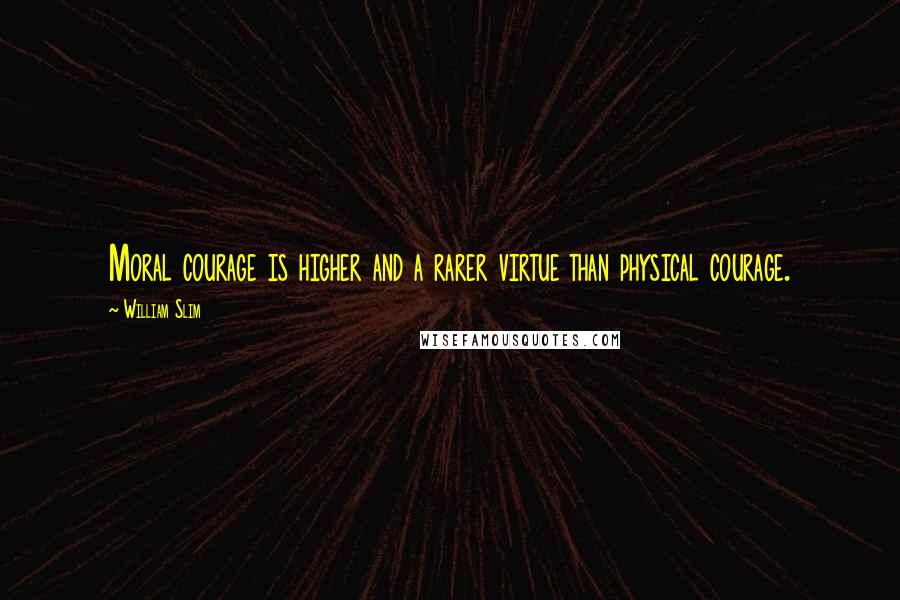 William Slim quotes: Moral courage is higher and a rarer virtue than physical courage.