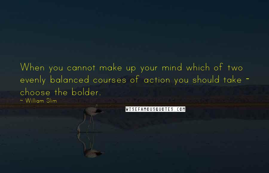 William Slim quotes: When you cannot make up your mind which of two evenly balanced courses of action you should take - choose the bolder.