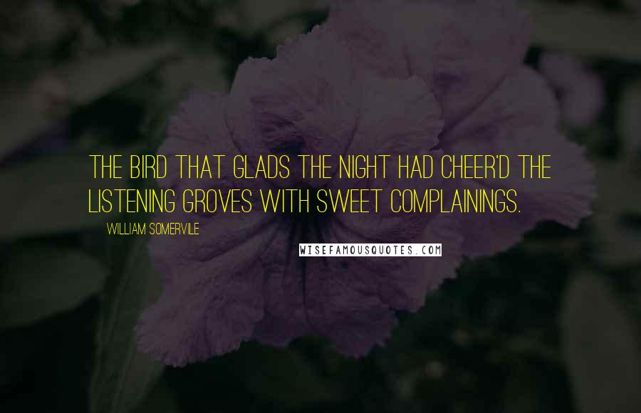 William Somervile quotes: The bird That glads the night had cheer'd the listening groves with sweet complainings.