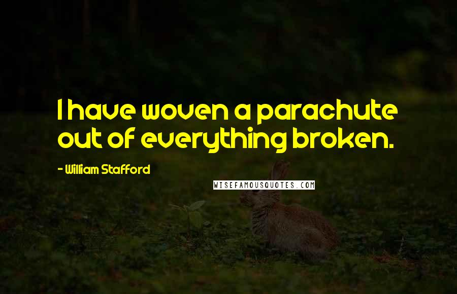 William Stafford quotes: I have woven a parachute out of everything broken.