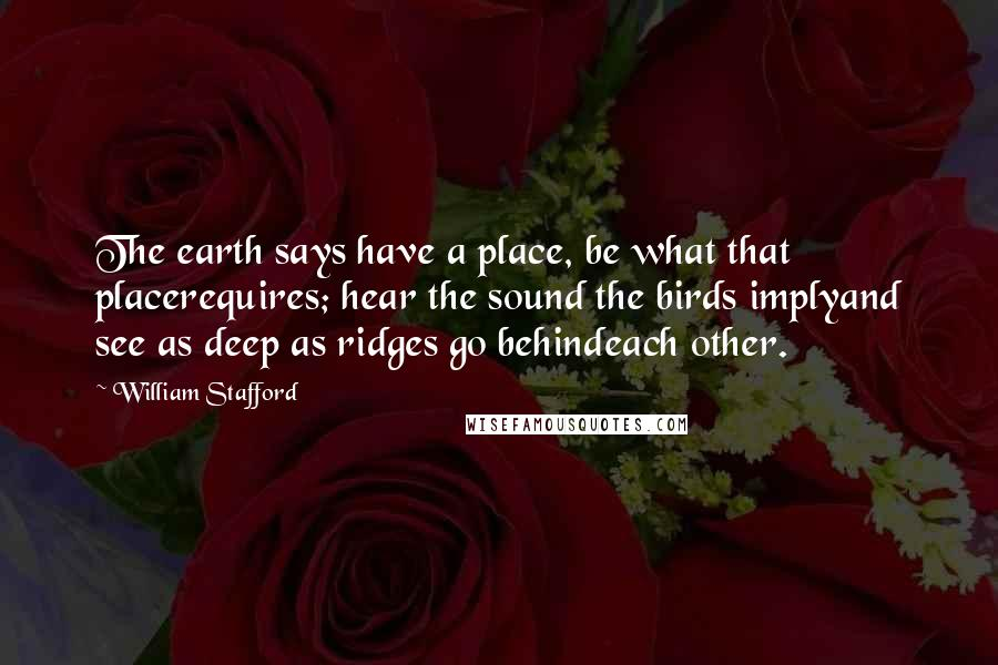 William Stafford quotes: The earth says have a place, be what that placerequires; hear the sound the birds implyand see as deep as ridges go behindeach other.