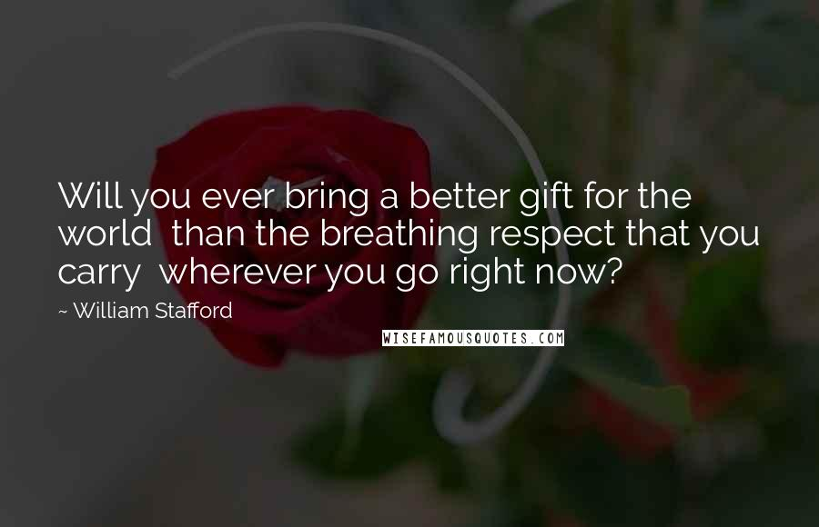 William Stafford quotes: Will you ever bring a better gift for the world than the breathing respect that you carry wherever you go right now?