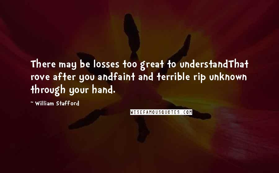William Stafford quotes: There may be losses too great to understandThat rove after you andfaint and terrible rip unknown through your hand.