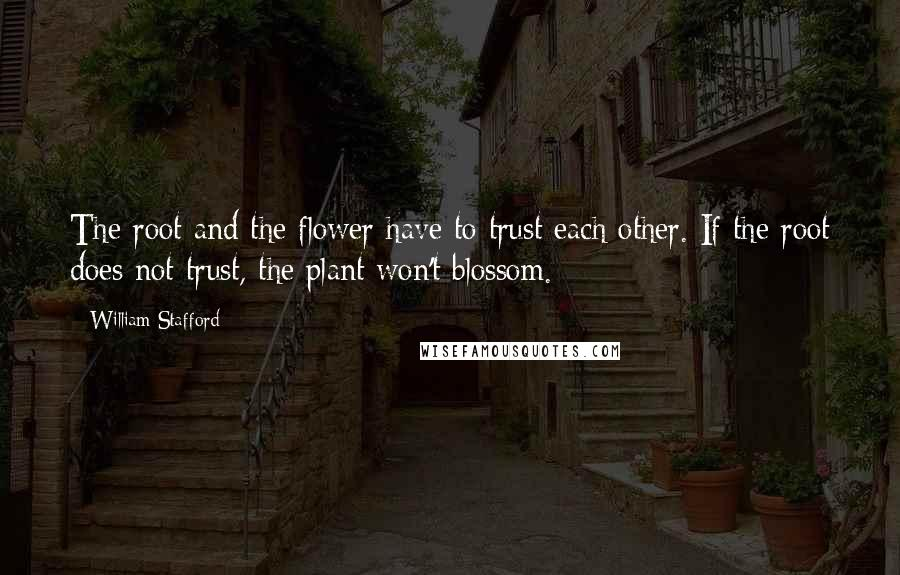 William Stafford quotes: The root and the flower have to trust each other. If the root does not trust, the plant won't blossom.