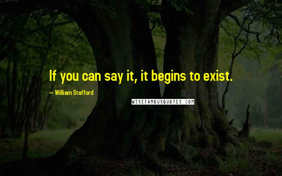 William Stafford quotes: If you can say it, it begins to exist.