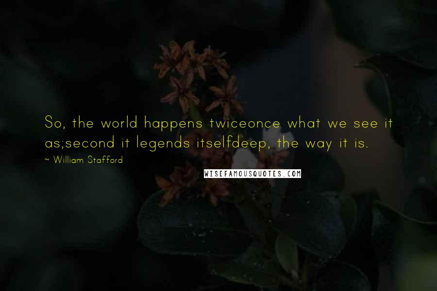 William Stafford quotes: So, the world happens twiceonce what we see it as;second it legends itselfdeep, the way it is.
