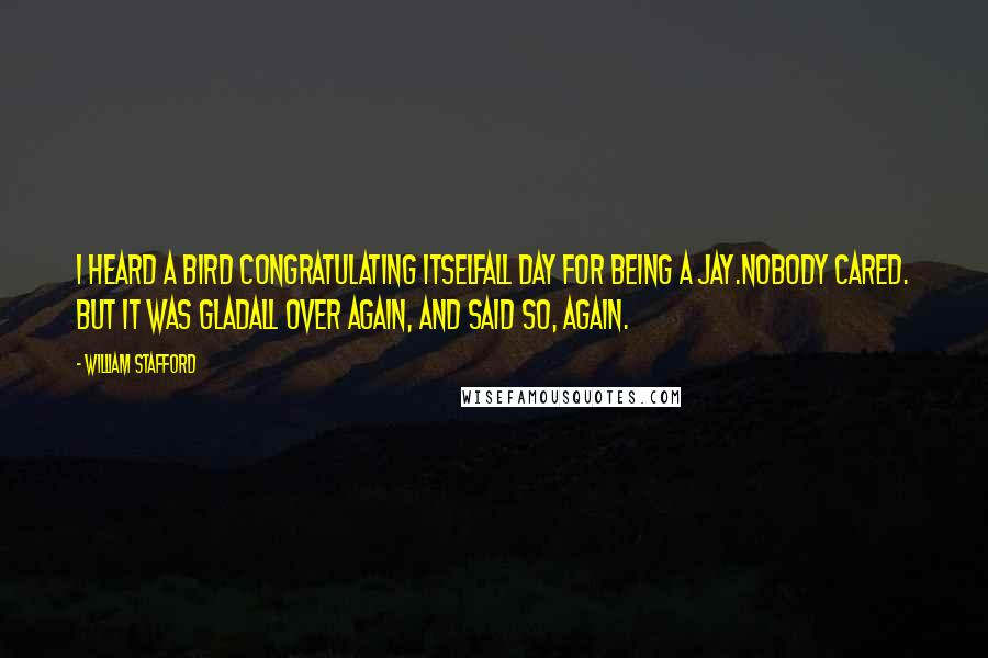 William Stafford quotes: I heard a bird congratulating itselfall day for being a jay.Nobody cared. But it was gladall over again, and said so, again.