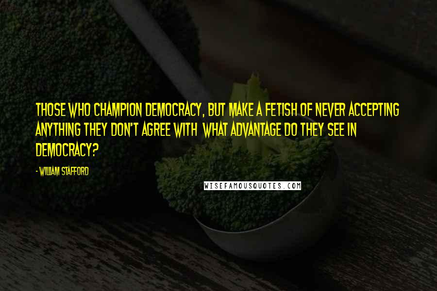William Stafford quotes: Those who champion democracy, but make a fetish of never accepting anything they don't agree with what advantage do they see in democracy?