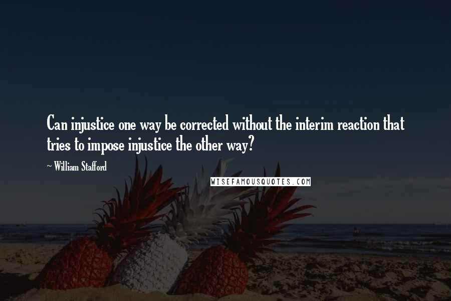 William Stafford quotes: Can injustice one way be corrected without the interim reaction that tries to impose injustice the other way?