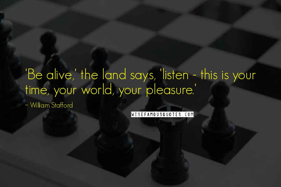 William Stafford quotes: 'Be alive,' the land says, 'listen - this is your time, your world, your pleasure.'