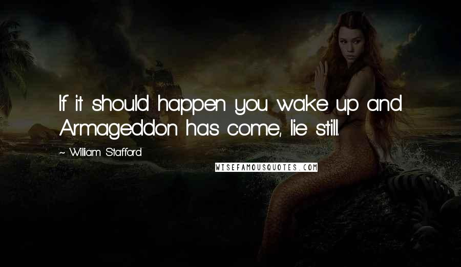 William Stafford quotes: If it should happen you wake up and Armageddon has come, lie still.