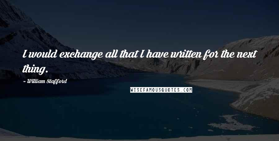 William Stafford quotes: I would exchange all that I have written for the next thing.