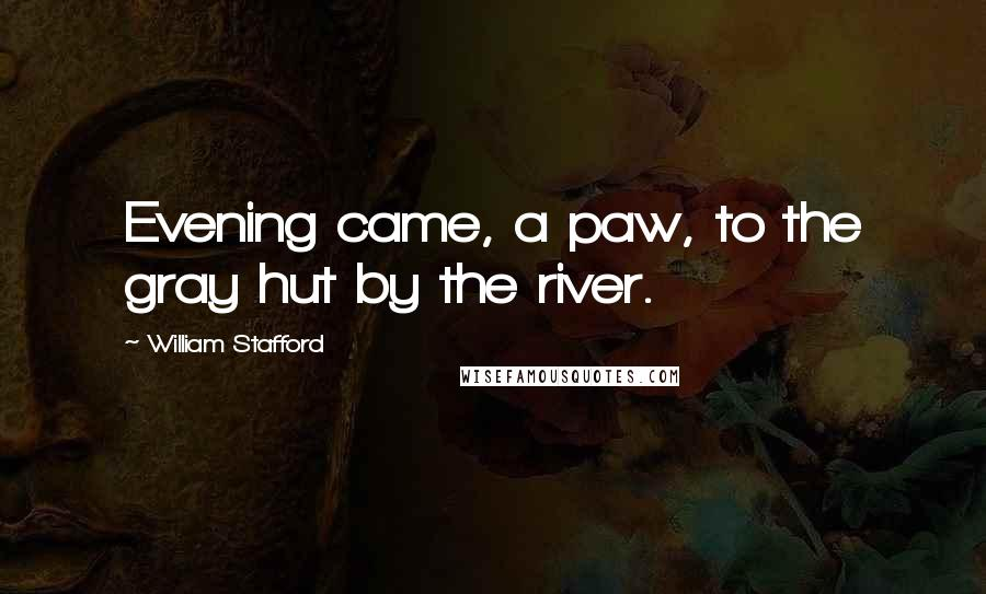 William Stafford quotes: Evening came, a paw, to the gray hut by the river.