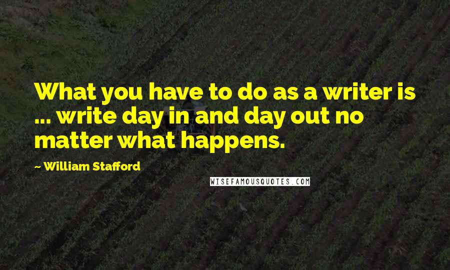 William Stafford quotes: What you have to do as a writer is ... write day in and day out no matter what happens.