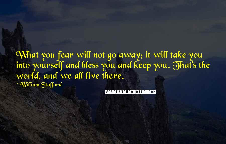 William Stafford quotes: What you fear will not go away; it will take you into yourself and bless you and keep you. That's the world, and we all live there.