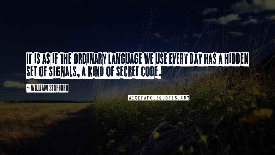 William Stafford quotes: It is as if the ordinary language we use every day has a hidden set of signals, a kind of secret code.