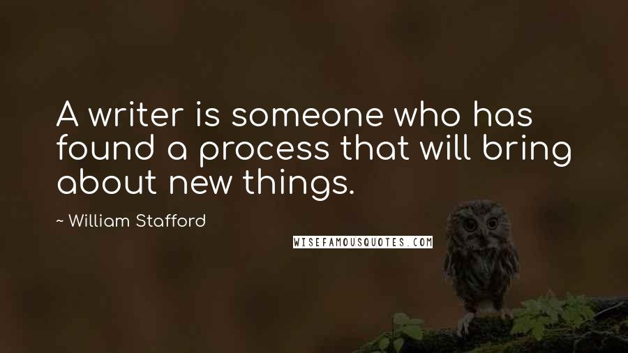 William Stafford quotes: A writer is someone who has found a process that will bring about new things.