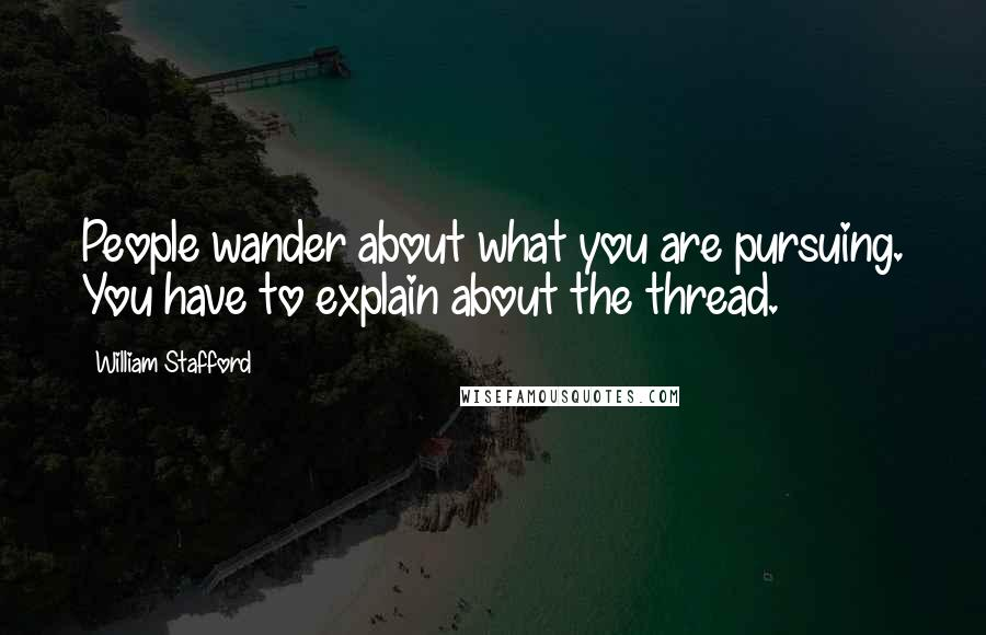 William Stafford quotes: People wander about what you are pursuing. You have to explain about the thread.