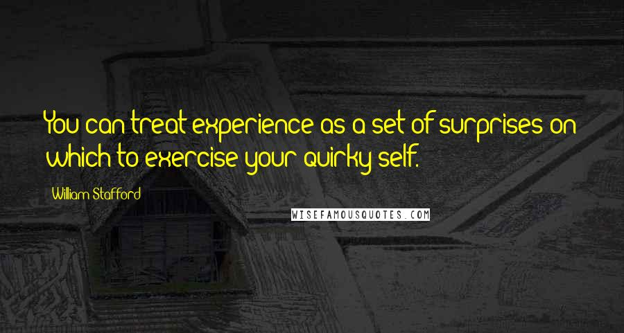 William Stafford quotes: You can treat experience as a set of surprises on which to exercise your quirky self.