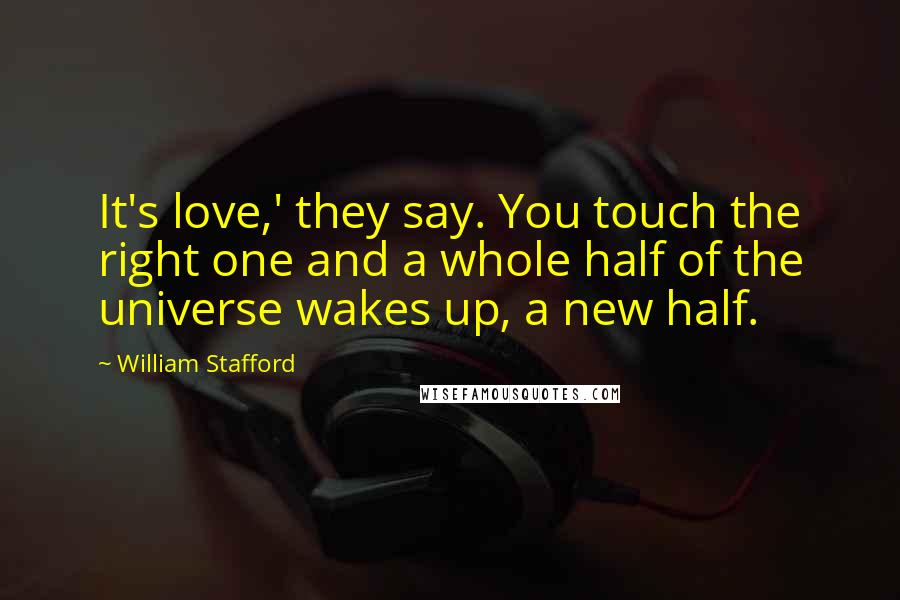 William Stafford quotes: It's love,' they say. You touch the right one and a whole half of the universe wakes up, a new half.