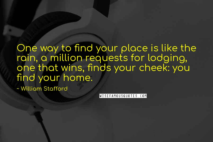William Stafford quotes: One way to find your place is like the rain, a million requests for lodging, one that wins, finds your cheek: you find your home.