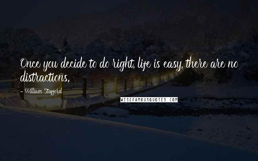 William Stafford quotes: Once you decide to do right, life is easy, there are no distractions.