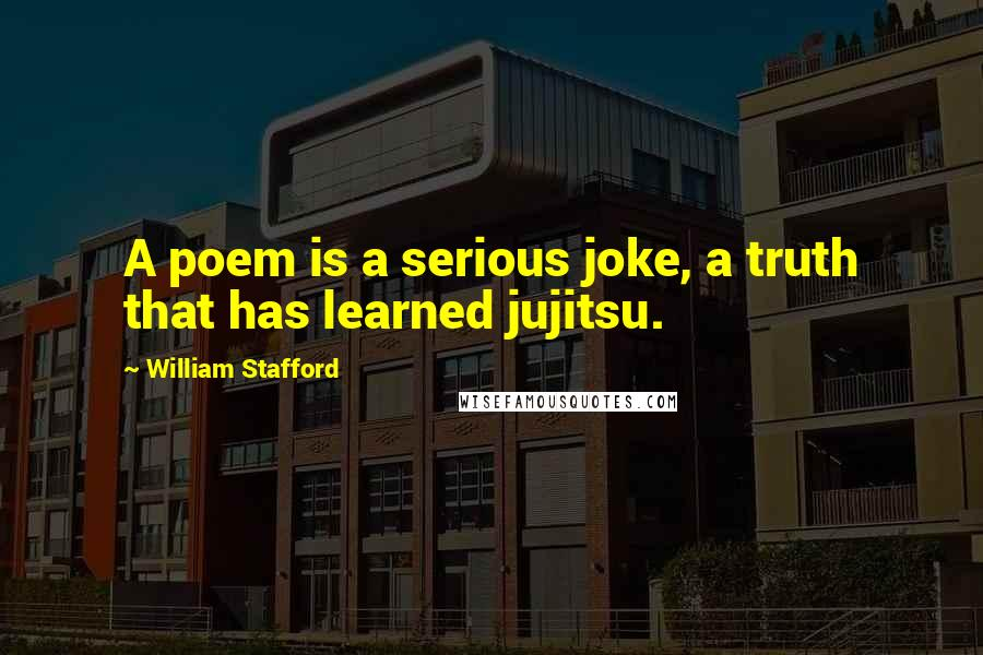 William Stafford quotes: A poem is a serious joke, a truth that has learned jujitsu.