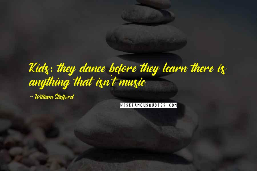 William Stafford quotes: Kids: they dance before they learn there is anything that isn't music