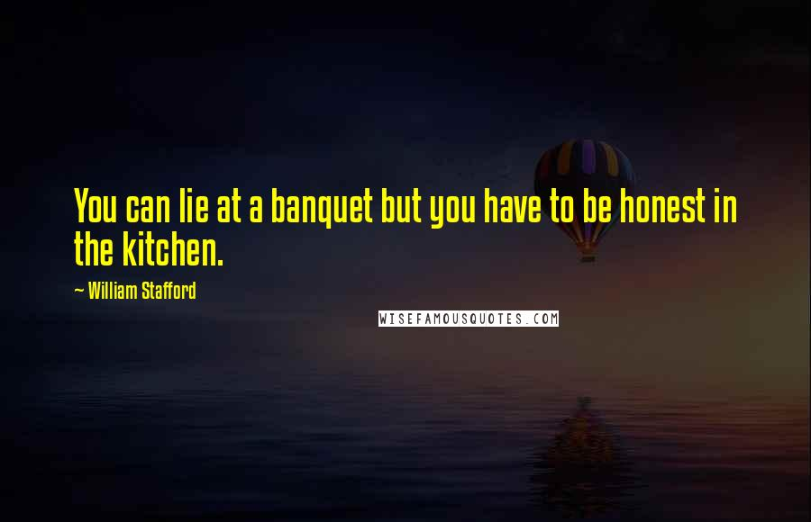 William Stafford quotes: You can lie at a banquet but you have to be honest in the kitchen.
