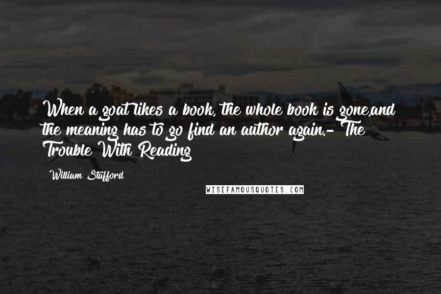William Stafford quotes: When a goat likes a book, the whole book is gone,and the meaning has to go find an author again.- The Trouble With Reading
