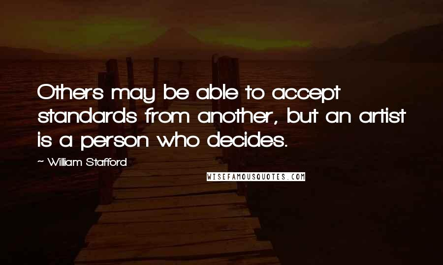 William Stafford quotes: Others may be able to accept standards from another, but an artist is a person who decides.