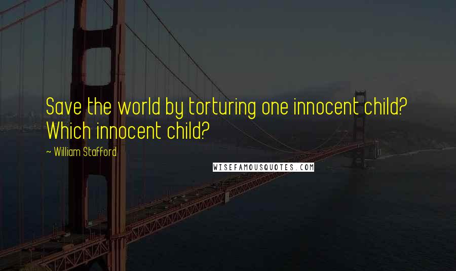 William Stafford quotes: Save the world by torturing one innocent child? Which innocent child?