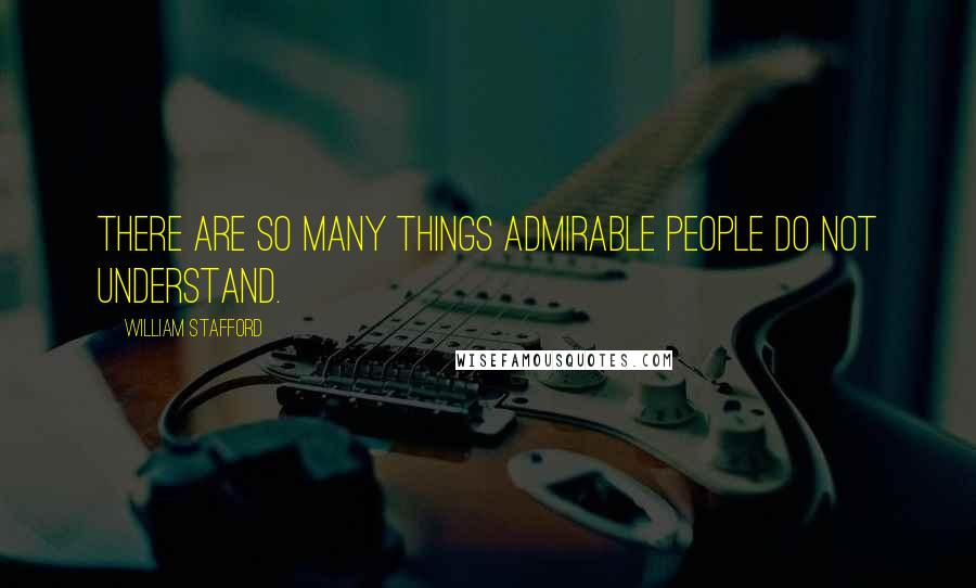 William Stafford quotes: There are so many things admirable people do not understand.