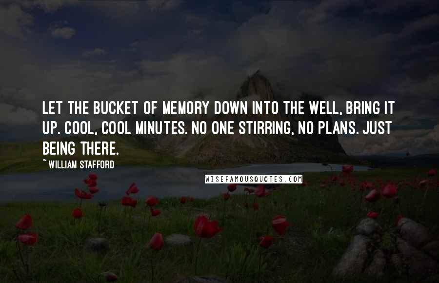 William Stafford quotes: Let the bucket of memory down into the well, bring it up. Cool, cool minutes. No one stirring, no plans. Just being there.