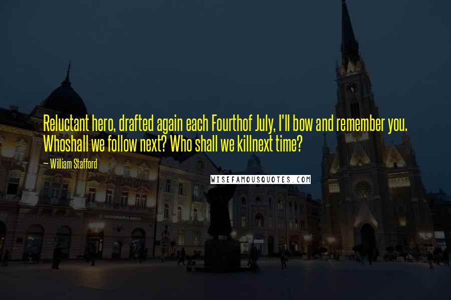 William Stafford quotes: Reluctant hero, drafted again each Fourthof July, I'll bow and remember you. Whoshall we follow next? Who shall we killnext time?