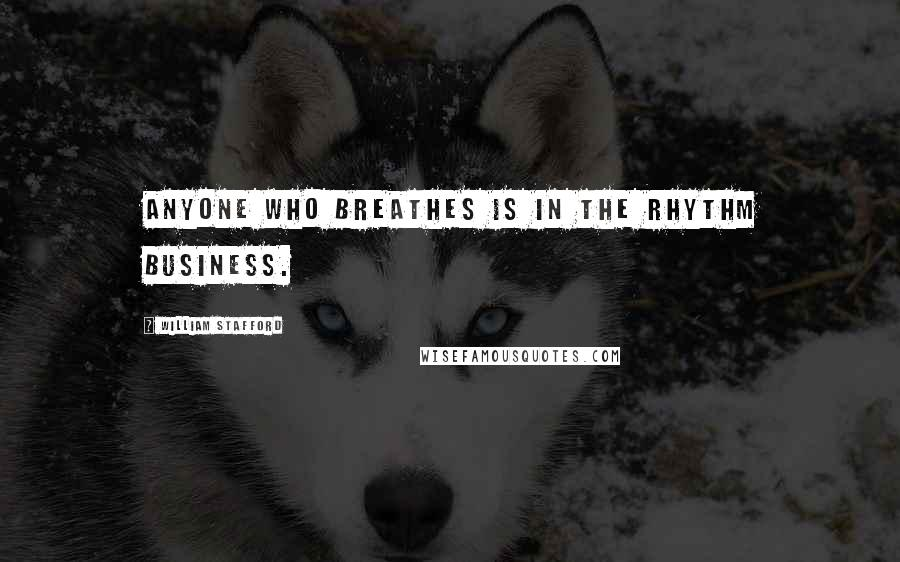 William Stafford quotes: Anyone who breathes is in the rhythm business.