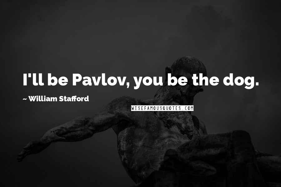 William Stafford quotes: I'll be Pavlov, you be the dog.